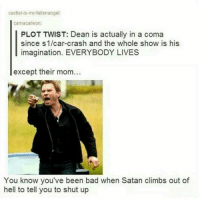 Memes, Shut Up, and 🤖: castiel-is-my-fallenangei:  camacaileon:  PLOT TWIST: Dean is actually in a coma  since S1/car-crash and the whole show is his  imagination. EVERYBODY LIVES  except their mom  You know you've been bad when Satan climbs out of  hell to tell you to shut up supernatural Cw supernaturalcw dean cas castiel sam sammy samwinchester deanwinchester bobbysinger angel demon demons monsters supernaturalvideo video destiel jared jensen misha jaredpadalecki mishacollins jensenackles