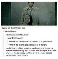 Memes, 🤖, and Crash: Castiel left-his-mark on me:  lookat allt hegay:  Castiel-left-his-mark-on-me:  unlimitedshipping:  One of the most badass entrances in Supernatural.  One of the most badass entrances in history.  I really believe all that crashing and banging of the barns  roof was castiel falling onto the roof and rolling off it and that  why he looks so messy and this is still the most badass  entrances of fuckin history savagesinceday1