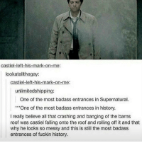 Fall, Memes, and History: Castiel-left-his-mark-on-me:  lookat allt hegay:  Castiel-left-his-mark-on-me:  unlimitedshipping:  One of the most badass entrances in Supernatural.  One of the most badass entrances in history.  really believe all that crashing and banging of the barns  roof was castiel falling onto the roof and rolling off it and that  why he looks so messy and this is still the most badass  entrances of fuckin history. More snaps from this beauty supernatural spn spnfamily castiel mishacollins cockles destiel deanwinchester samwinchester marksheppard crowley jensenackles jaredpadalecki winchester sabriel twistandshout osricchau superwholock bobbysinger teamfreewill fandom markpellegrino impala casifer alwayskeepfighting akf tumblr robbenedict chuckshurley spncast