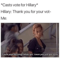 Memes, White Girl, and Thank You: *Casts vote for Hillary*  Hillary: Thank you for your vot-  Me:  Count your blessings white girl, 'cause you just got lucky 😑😑😂😂😂😂 pettypost pettyastheycome straightclownin hegotjokes jokesfordays itsjustjokespeople itsfunnytome funnyisfunny randomhumor hillaryclinton