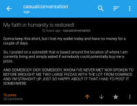 Money, Pizza, and Reddit: casualconversation  TOP  My faith in humanity is restored!  22 hours ago casualconversation  Gonna keep this short, but I lost my wallet today and have no money for a  couple of days.  So, I posted on a subreddit that is based around the location of where I am  currently living and simply asked if somebody could potentially buy me a  pizza.  AND SOMEBODY DID!! SOMEBODY, WHOM I'VE NEVER MET NOR SPOKEN TO  BEFORE BROUGHT ME TWO LARGE PIZZAS WITH THE LOT FROM DOMINOS  AND I'M STRAIGHT UP JUST SO HAPPY ABOUT IT THAT I HAD TO POST IT  SOMEHWERE  70 points  20 comments <p>This is what makes reddit so special. No act of kindness, no matter how small, is ever wasted</p>