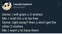 """Free, Genie, and Via: Casually Explained  @CasuallyE  Genie: I will grant u 3 wishes  Me: I wish for u to be free  Genie: right away? then u don't get the  other 2 wishes  Me: I want u to have them <p>The three wishes via /r/wholesomememes <a href=""""https://ift.tt/2GwO2qY"""">https://ift.tt/2GwO2qY</a></p>"""