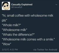 """Milk, Via, and Pls: Casually Explained  CasuallyE  """"hi, small coffee with wholesome milk  pls  """"Whole milk?""""  """"Wholesome milk""""  """"Whats the difference?""""  """"Wholesome milk comes with a smile.""""  """"Wow""""  via Twitter for Android  2/12/17, 4:22 PM"""