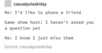 Phone, Game, and Time: casualpulaskiday  Me: I'd like to phone a friend  Game show host: I haven' t asked you  a question yet  Me: I know I just miss them  Source: casualpulaskiday <p>I'm wanna win enough to buy you icecream every single time an icecream van comes by.</p>