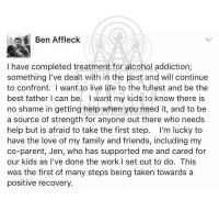 Memes, 🤖, and Cat: cat Ben Affleck  I have completed treatment for alcohol addiction;  something I've dealt with in the past and will continue  to confront. want to live life to the fullest and be the  best father can be. want my kids to know there is  no shame in getting help when you need it, and to be  a source of strength for anyone out there who needs  help but is afraid to take the first step  I'm lucky to  have the love of my family and friends, including my  co-parent, Jen, who has supported me and cared for  our kids as I've done the work I set out to do. This  was the first of many steps being taken towards a  positive recovery BenAffleck reveals he just completed a stint in rehab