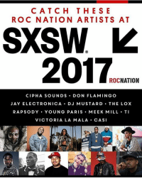 These RocNation artists will be in the house at SXSW2017: CAT C H THE SE  ROC NATION ARTISTS AT  SXSW  2017  NATION  ROC  CIP HA SO UND S  DON FLAMINGO  JAY ELECTRONICA  D J MUSTARD  THE LOX  RAPSODY YOUNG PARIS MEEK MILL TI  VICTORIA LA MALA  CASI  KITH These RocNation artists will be in the house at SXSW2017