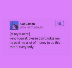 : Cat Damon  @CornOnTheGoblin  [at my funeral]  ventriloquist: please don't judge me,  he paid me a lot of money to do this  me: hi everybody!