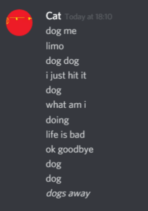 Bad, Dogs, and Today: Cat  dog me  limo  dog dog  i just hit it  dog  what am i  doing  ife is bad  ok goodbye  dog  dog  dogs away  Today at 18:10 dog