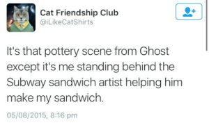 A binge dump nobody asked for 41/50: Cat Friendship Club  @iLikeCatShirts  It's that pottery scene from Ghost  except it's me standing behind the  Subway sandwich artist helping him  make my sandwich.  05/08/2015, 8:16 pm A binge dump nobody asked for 41/50