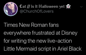Ariel, Disney, and Halloween: Cat //is it Halloween yet  @ChurchOfLovers  Times New Roman fans  everywhere frustrated at Disney  for writing the new live-action  Little Mermaid script in Ariel Black Bold decision on their part