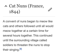 cybunni: Fuck blue lives let them meow: Cat Nuns (France,  1844)  A convent of nuns began to meow like  cats and others followed until all would  meow together at a certain time for  several hours together. This continued  until the surrounding village called  soldiers to threaten the nuns to stop  their singing.8 cybunni: Fuck blue lives let them meow