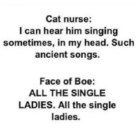boe: Cat nurse:  l can hear him singing  sometimes, in my head. Such  ancient songs.  Face of Boe:  ALL THE SINGLE  LADIES. All the single  ladies.