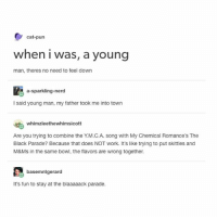 This makes me highly uncomfortable- mon textposts textpost: cat-pun  when i was, a young  man, theres no need to feel down  a-sparkling-nerd  I said young man, my father took me into town  whimzleethewhimsicott  Are you trying to combine the Y.M.C.A. song with My Chemical Romance's The  Black Parade? Because that does NOT work. It's like trying to put skittles and  M&Ms in the same bowl, the flavors are wrong together.  basemntgerard  It's fun to stay at the blaaaaack parade. This makes me highly uncomfortable- mon textposts textpost
