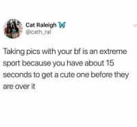 Cute, Memes, and True: Cat Raleigh W  @cath_ral  Taking pics with your bf is an extreme  sport because you have about 15  seconds to get a cute one before they  are over it This is so true it's sad 😒