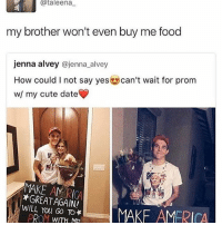 I HUST CHIKED OG MY GOD AGDGDHJFKGLHLH meme laugh food tumblr love me amazingphil lol cute harrypotter twentyonepilots supernatural spn danisnotonfire gym fitness funny phan diy slime aesthetic relationshipgoals instagood f4f like4like likeforlike: Cataleena  my brother won't even buy me food  jenna alvey @jenna alvey  How could l not say yes can't wait for prom  w/ my cute date  MAKE WILL AGAIN!  You TO*  MAKF AMERICA  PROM WITH ME I HUST CHIKED OG MY GOD AGDGDHJFKGLHLH meme laugh food tumblr love me amazingphil lol cute harrypotter twentyonepilots supernatural spn danisnotonfire gym fitness funny phan diy slime aesthetic relationshipgoals instagood f4f like4like likeforlike