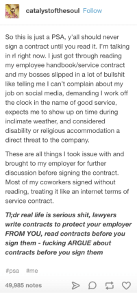 Arguing, Clock, and Fucking: catalystofthesoul Follow  So this is just a PSA, y'all should never  sign a contract until you read it. l'm talking  in rl right now. I just got through reading  my employee handbook/service contract  and my bosses slipped in a lot of bullshit  like telling me I can't complain about my  ob on social media, demanding I work off  the clock in the name of good service,  expects me to show up on time during  inclimate weather, and considered  disability or religious accommodationa  direct threat to the company.  These are all things I took issue with and  brought to my employer for further  discussion before signing the contract  Most of my coworkers signed without  reading, treating it like an internet terms of  service contract.  Thdr real life is serious shit, lawyers  write contracts to protect your employer  FROM YOU, read contracts before you  sign them fucking ARGUE about  contracts before you sign them  #psa #me  49,985 notes An important PSA