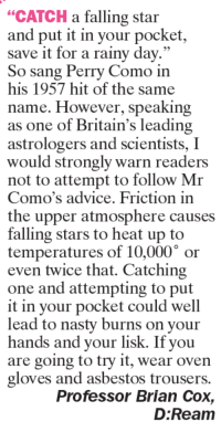 """trouser: """"CATCH a falling star  and put it in your pocket,  save it for a rainy day.""""  So sang Perry Como in  his 1957 hit of the same  name. However, speaking  as one of Britain's leading  astrologers and scientists, I  would strongly warn readers  not to attempt to follow Mr  Como's advice. Friction in  the upper atmosphere causes  falling stars to heat up to  temperatures of 10,000 or  even twice that. Catching  one and attempting to put  it in your pocket could well  lead to nasty burns on your  hands and your lisk. If you  are going to try it, wear oven  gloves and asbestos trousers.  Professor Brian Cox  D: Ream"""
