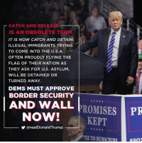Catch and release is an obsolete term. It is now catch and detain… Dems must approve border security and wall NOW!: CATCH AND RELEASE  IS AN OBSOLETE TERM.  IT IS NOW CATCH AND DETAIN.  ILLEGAL IMMIGRANTS TRYING  TO COME INTO THE U.S.A,  OFTEN PROUDLY FLYING THE  FLAG OF THEIR NATION AS  THEY ASK FOR U.S. ASYLUM,  WILL BE DETAINED OR  TURNED AWAY.  DEMS MUST APPROVE  BORDER SECURITY  AND WALL PROMISES  NOW!KEPT  PR  步@realDonaldTrump  22 TO SUBSC8n Catch and release is an obsolete term. It is now catch and detain… Dems must approve border security and wall NOW!