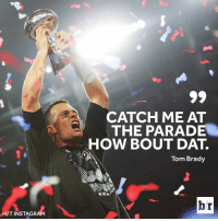 We know where Tom is going.: CATCH ME AT  THE PARADE  HOW BOUT DAT.  Tom Brady  br  H/T INSTAGRAM We know where Tom is going.