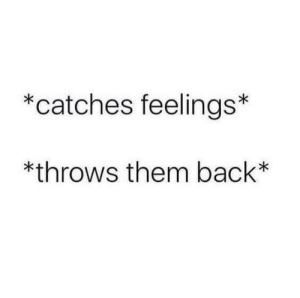 Relationship memes 1: catches feelings*  *throws them back* Relationship memes 1