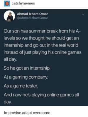 Absolute: catchymemes  Ahmad Izham Omar  @AhmadlzhamOmar  Our son has summer break from his A-  levels so we thought he should get an  internship and go out in the real world  instead of just playing his online games  all day.  So he got an internship  At a gaming company.  As a game tester.  And now he's playing online games all  day.  Improvise adapt overcome Absolute