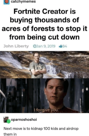 Kids, Liberty, and Next: catchymemes  Fortnite Creator is  buying thousands of  acres of forests to stop it  from being cut down  OJan 9, 2019  John Liberty  B#84  l forgive you.  oparnoshoshoi  Next move is to kidnap 100 kids and airdrop  them in Almost there.