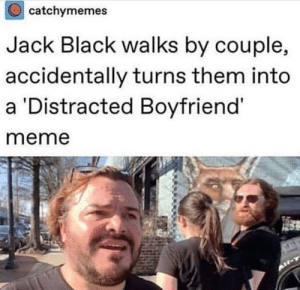 Doe, Meme, and Weird: catchymemes  Jack Black walks by couple,  accidentally turns them into  a Distracted Boyfriend'  meme kinda weird doe