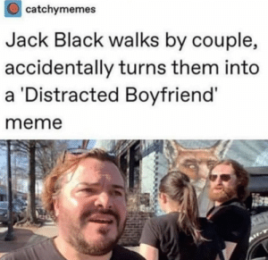 See me in new: catchymemes  Jack Black walks by couple,  accidentally turns them into  a Distracted Boyfriend'  meme See me in new
