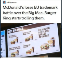 Burger King, McDonalds, and Trolling: catchymemes  McDonald's loses EU trademark  battle over the Big Mac. Burger  King starts trolling them.  NOT BIG MACs  BIG MAC-ISH  BUT FLAME  GRILLED  OF COURSE  IKE A BIG MAC  BUT ACTUALLY BIG  BURGER BIG MAC  WISHED IT WAS  93  89a  KIND OF LIKE A BIG MAC ANYTHING BUT  UT JUICIER AND TASTIER ABIG MAC  25.  ina  78:r  39  69a Outstanding move