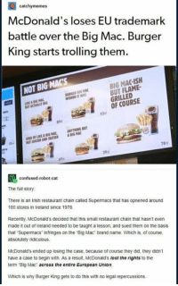 Gotta love corporate beef.: catchymemes  McDonald's loses EU trademark  battle over the Big Mac. Burger  King starts trolling them  BIG MAC-ISH  BUT FLAME  GRILLED  OF COURSE  NOT BIG MAC'S  BURGER BIG MAC  WISHED IT WAS  KE A BIG MAC  UT ACTUALLY B  ate  93%  KIND OF LIKE灥80G MAC, ANYTHING BUT  UT JURCIER AND TASTIER ABIG MAC  78a  39  confused-robot-cat  The full story  There is an Irish restaurant chain called Supermacs that has opnened around  100 stores in Ireland since 1978  Recently, McDonald's decided that this small restaurant chain that hasnt even  made it out of Ireland needed to be taught a lesson, and sued them on the basis  that Supermacs infringes on the Big Mac brand name. Which is, of course  absolutely ridiculous.  McDonald's ended up losing the case, because of course they did, they didn't  have a case to begin with. As a result, McDonald's lost the rights to the  term Big Mac across the entire European Union.  Which is why Burger King gets to do this with no legal repercussions Gotta love corporate beef.