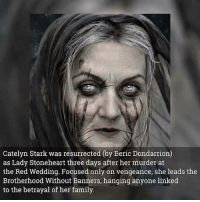 Family, Memes, and Red Wedding: Catelyn Stark was resurrected (by Beric Dondarrion)  as Lady Stoneheart three days after her murder at  the Red Wedding. Focused only on vengeance, she leads the  Brotherhood Without Banners, hanging anyone linked  to the betrayal of her family Wiki of Thrones