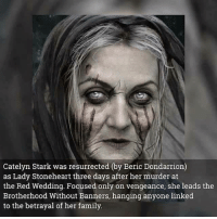 Family, Memes, and Red Wedding: Catelyn Stark was resurrected (by Beric Dondarrion)  as Lady Stoneheart three days after her murder at  the Red Wedding. Focused only on vengeance, she leads the  Brotherhood Without Banners, hanging anyone linked  to the betrayal of her family :)