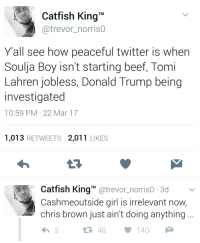 """Beef, Catfished, and Chris Brown: Catfish King  @trevor_norris0  Yall see how peaceful twitter is when  Soulja Boy isn't starting beef, Tomi  Lahren jobless, Donald Trump being  investigated  10:59 PM 22 Mar 17  1,013 RETWEETS 2,011 LIKES  Catfish King""""@trevor_norriso 3d  Cashmeoutside girl is irrelevant now,  chris brown just ain't doing anything.. What a wonderful world"""