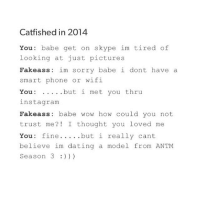 Ass, Catfished, and Dating: Catfished in 2014  You babe get on skype im tired of  looking at just pictures  Fake ass im sorry babe i dont  have a  smart phone or wifi  You  but i met you thru  inst agram  Fakeass babe wow how could you not  trust me?! I thought you loved me  You fine  but i really cant  believe im dating a model from ANTM  Season 3 Comment your name backwards