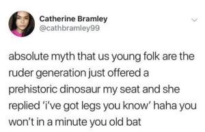Dinosaur, Old, and Haha: Catherine Bramley  @cathbramley99  absolute myth that us young folk are the  ruder generation just offered a  prehistoric dinosaur my seat and she  replied 'i've got legs you know' haha you  won't in a minute you old bat I've got legs you know