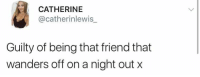 Catherine, Friend, and Guilty: CATHERINE  @catherinlewis_  Guilty of being that friend that  wanders off on a night out x