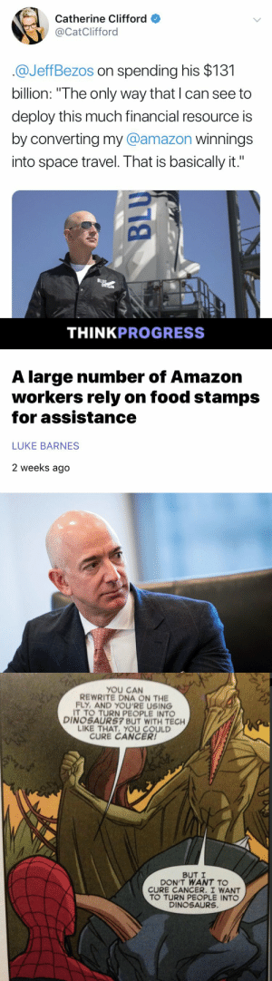 "Resource: Catherine Clifford  @CatClifford  @JeffBezos on spending his $131  billion: ""The only way that I can see to  deploy this much financial resource is  by converting my @amazon winnings  into space travel. That is basically it.""  BLUE  ORIGIN   THINKPROGRESS  A large number of Amazon  workers rely on food stamps  for assistance  LUKE BARNES  2 weeks ago   YOU CAN  REWRITE DNA ON THE  FLY,AND YOU'RE USING  TO TURN PEOPLE INTO  DINOSAURS7 BUT WITH TECH  LIKE THAT YOU COULD  CURE CANCER!  BUT I  DON'T WANT TO  CURE CANCER. I WANT  TO TURN PEOPLE INTO  DINOSAURS."