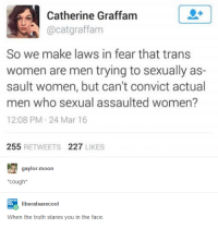 Moon, Women, and Humans of Tumblr: Catherine Graffam  @catgraffanm  So we make laws in fear that trans  women are men trying to sexually as-  sault women, but can't convict actual  men who sexual assaulted women?  12:08 PM-24 Mar 16  255 RETWEETS 227 LIKES  gaylor-moon  cough*  When the truth stares you in the face.