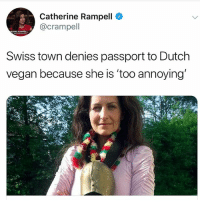 Vegan, Email, and Passport: Catherine Rampell  @crampell  ERINE RAMPELL  Swiss town denies passport to Dutch  vegan because she is 'too annoying I'm going to use this as a precedent for the next annoying email I receive