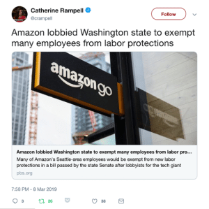 Amazon, Giant, and Seattle: Catherine Rampell  @crampell  Follow  Amazon lobbied Washington state to exempt  many employees from labor protections  Amazon lobbied Washington state to exempt many employees from labor pro  Many of Amazon's Seattle-area employees would be exempt from new labor  protections in a bill passed by the state Senate after lobbyists for the tech giant  pbs.org  7:58 PM-8 Mar 2019  3t1 35 If corporations are people, then, by and large, they are monstrous sociopaths for wanting workers to remain poorer and barely living so they could continue to profit.