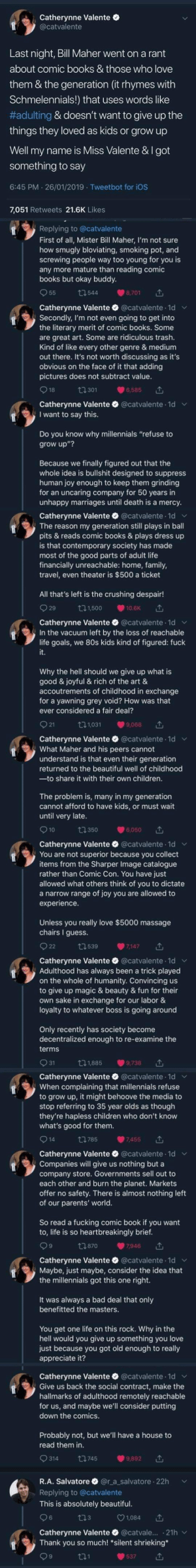 """tl;dr: let Millennials enjoy kid stuff since we live in a joyless hellscape. Thanks, Boomers.: Catherynne Valente O  @catvalente  Last night, Bill Maher went on a rant  about comic books & those who love  them & the generation (it rhymes with  Schmelennials!) that uses words like  #adulting & doesn't want to give up the  things they loved as kids or grow up  Well my name is Miss Valente &I got  something to say  6:45 PM · 26/01/2019 Tweetbot for iOS  7,051 Retweets 21.6K Likes  Replying to @catvalente  First of all, Mister Bill Maher, I'm not sure  how smugly bloviating, smoking pot, and  screwing people way too young for you is  any more mature than reading comic  books but okay buddy.  O 55  t7544  8,701  Catherynne Valente O @catvalente 1d v  Secondly, I'm not even going to get into  the literary merit of comic books. Some  are great art. Some are ridiculous trash.  Kind of like every other genre & medium  out there. It's not worth discussing as it's  obvious on the face of it that adding  pictures does not subtract value.  O 18  t7301  6,585  Catherynne Valente O @catvalente 1d v  I want to say this.  Do you know why millennials """"refuse to  grow up""""?  Because we finally figured out that the  whole idea is bullshit designed to suppress  human joy enough to keep them grinding  for an uncaring company for 50 years in  unhappy marriages until death is a mercy.  Catherynne Valente O @catvalente · 1d v  The reason my generation still plays in ball  pits & reads comic books & plays dress up  is that contemporary society has made  most of the good parts of adult life  financially unreachable: home, family,  travel, even theater is $500 a ticket  All that's left is the crushing despair!  O 29  271,500  10.6K  Catherynne Valente O @catvalente 1d v  In the vacuum left by the loss of reachable  life goals, we 80s kids kind of figured: fuck  it.  Why the hell should we give up what is  good & joyful & rich of the art &  accoutrements of childhood in exchange  for a yawning g"""