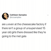 Anaconda, Girls, and Memes: Cathleen Samples  @ccsamples  are u even at the cheesecake factory if  there isn't a group of unsupervised 15  year old girls there dressed like they're  going to the met gala this is 100% accurate (@ccsamples on Twitter)