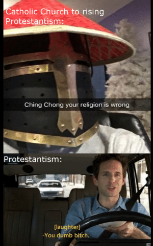 Not WWII or Roman: Catholic Church to rising  Protestantism:  Ching Chong your religion is wrong  Protestantism:  [laughter]  -You dumb bitch. Not WWII or Roman