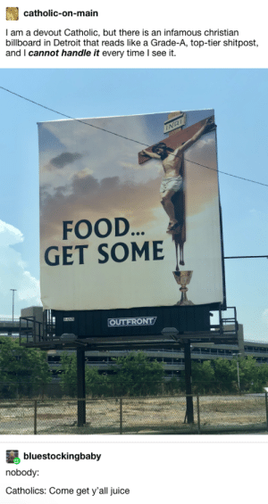 Or some bread: catholic-on-main  I am a devout Catholic, but there is an infamous christian  billboard in Detroit that reads like a Grade-A, top-tier shitpost  and I cannot handle it every time I see it  INRI  FOOD...  GET SOME  OUTFRONT  bluestockingbaby  nobody:  Catholics: Come get y'all juice Or some bread