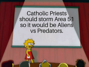 Forget about the weebs and Kyles, this will be good to watch: Catholic Priests  should storm Area 51  so it would be Aliens  vs Predators. Forget about the weebs and Kyles, this will be good to watch