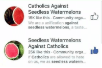 Catholics: Catholics Against  Seedless Watermelons  15K like this Community orga...  We are a unification against  seedless watermelons, a taste...  Seedless Watermelons  Against Catholics  25K like this Community orga...  If Catholics are allowed to hate  on us, we as seedless waterm.
