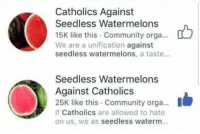 Community, Tumblr, and Blog: Catholics Against  Seedless Watermelons  15K like this Community orga...  We are a unification against  seedless watermelons, a taste...  Seedless Watermelons  Against Catholics  25K like this Community orga...  If Catholics are allowed to hate  on us, we as seedless waterm fakehistory:  The Protestant Reformation, 1517 (Colourised)
