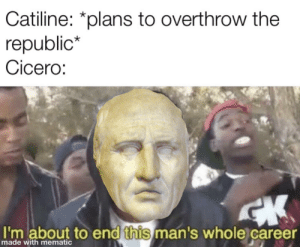 History, Cicero, and Republic: Catiline: *plans to overthrow the  republic*  Cicero:  I'm about to end this man's whole career  made with mematic Quo usque tandem abutere, Catilina, patientia nostra?