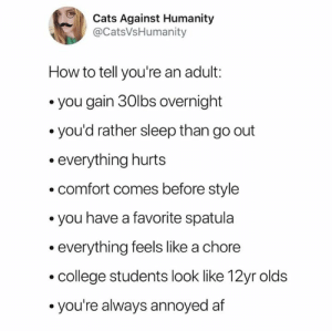 Yay adulthood! 😒  (via Twitter.com/CatsvsHumanity): Cats Against Humanity  @CatsVsHumanity  How to tell you're an adult:  you gain 30lbs overnight  you'd rather sleep than go out  everything hurts  comfort comes before style  you have a favorite spatula  everything feels like a chore  college students look like 12yr olds  you're always annoyed af Yay adulthood! 😒  (via Twitter.com/CatsvsHumanity)