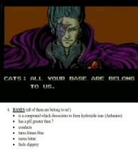 CATS ALL YOUR BASE ARE BELONG  TO US.  4.  BASES (all of them are belong to us!)  is a compound which dissociates to form hydroxide ions (Arrhenius)  has a pH greater than 7  o conducts  » turns litmus blue  o tastes bitter  ° feels slippery